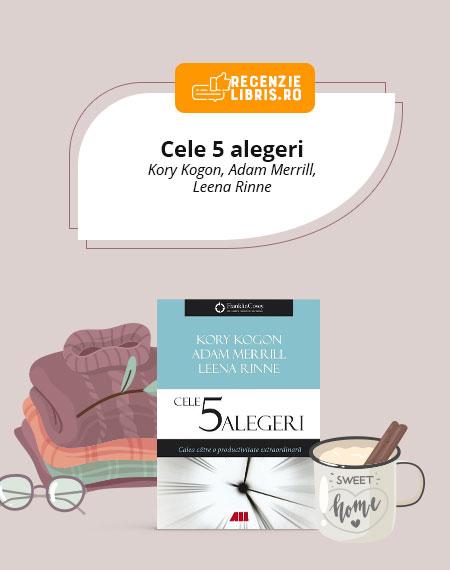 "Recenzie carte ""Cele 5 alegeri"" de Kory Kogon, Adam Merril, Leena Rinne"