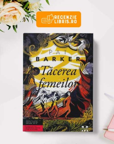 """Recenzie carte: """"Tăcerea femeilor"""" de Pat Barker"""